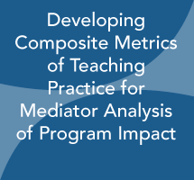 Developing Composite Metrics of Teaching Practice for Mediator Analysis of Program Impact